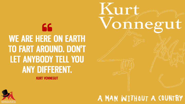We are here on Earth to fart around. Don't let anybody tell you any different. - Kurt Vonnegut(A Man Without a Country Quotes)