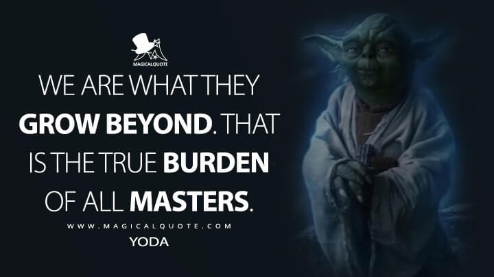 We are what they grow beyond. That is the true burden of all masters. - Yoda (Star Wars: The Last Jedi Quotes)