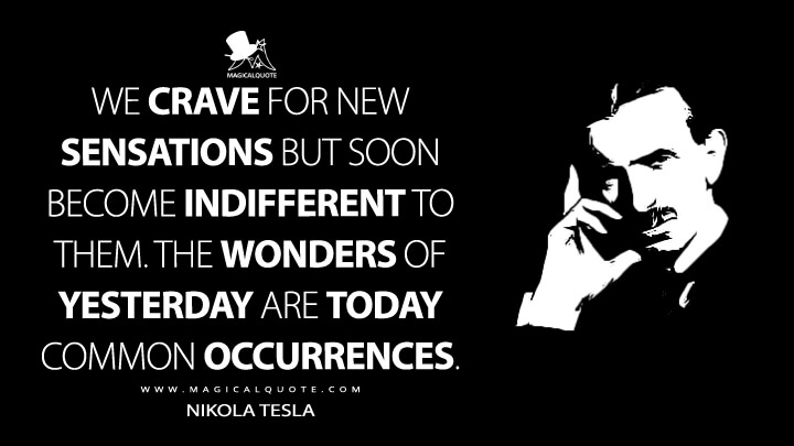 We crave for new sensations but soon become indifferent to them. The wonders of yesterday are today common occurrences. - Nikola Tesla Quotes