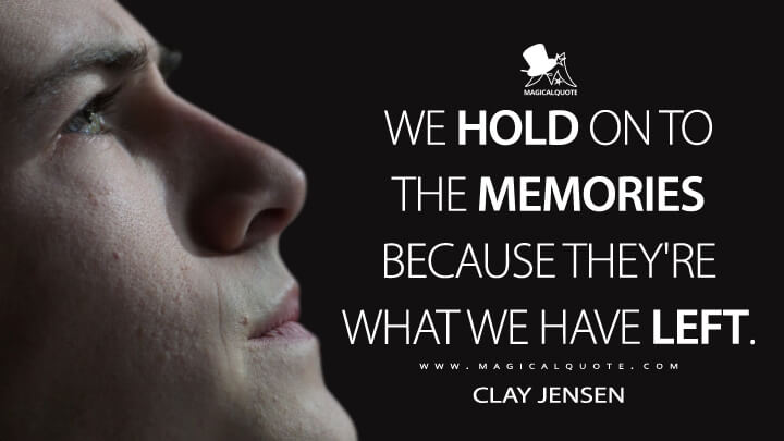 We hold on to the memories because they're what we have left. - Clay Jensen (13 Reasons Why Quotes)