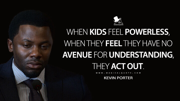 When kids feel powerless, when they feel they have no avenue for understanding, they act out. - Kevin Porter (13 Reasons Why Quotes)