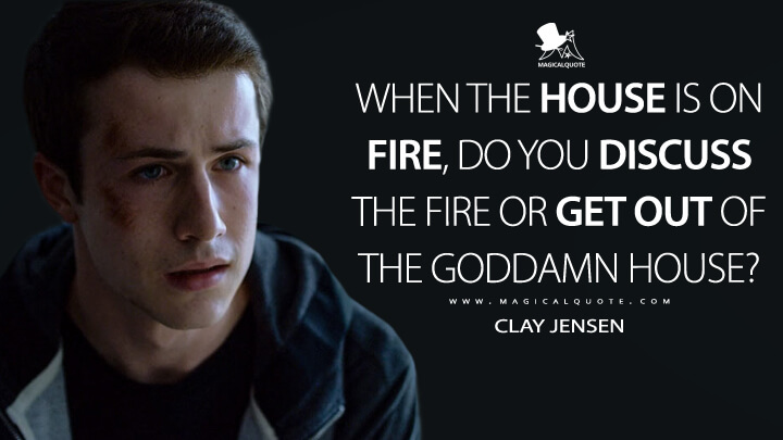 When the house is on fire, do you discuss the fire or get out of the goddamn house? - Clay Jensen (13 Reasons Why Quotes)
