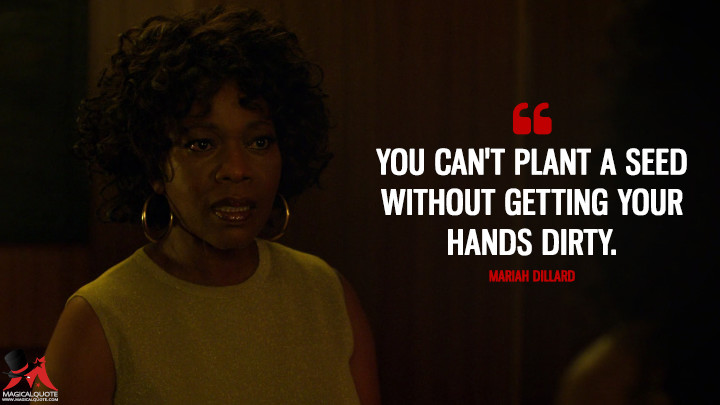 You can't plant a seed without getting your hands dirty. - Mariah Dillard (Luke Cage Quotes)