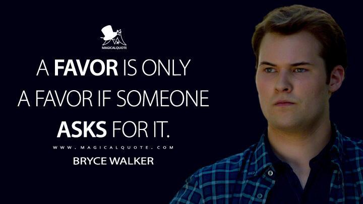 A favor is only a favor if someone asks for it. - Bryce Walker (13 Reasons Why Quotes)