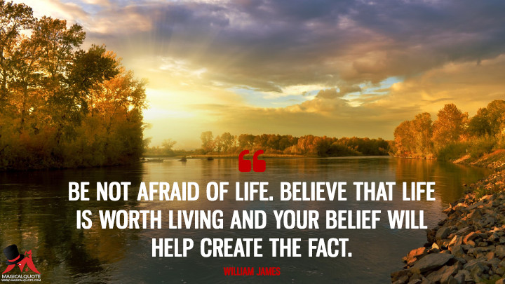 Be not afraid of life. Believe that life is worth living and your belief will help create the fact. - William James (Life Quotes)