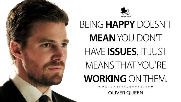 Being happy doesn't mean you don't have issues. It just means that you're working on them. - Oliver Queen (Arrow Quotes)