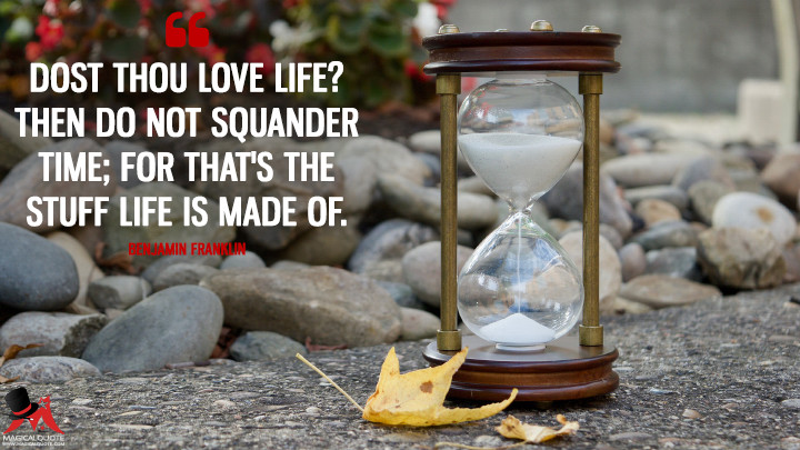 Dost thou love Life? then do not squander Time; for that's the Stuff Life is made of. - Benjamin Franklin (Life Quotes)