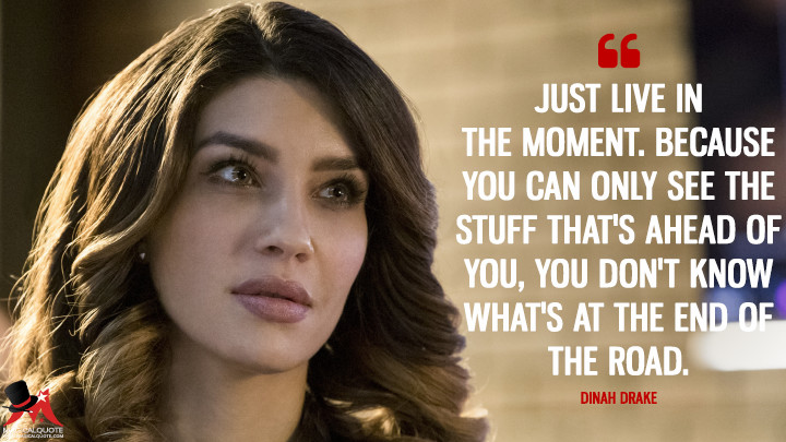 Just live in the moment. Because you can only see the stuff that's ahead of you, you don't know what's at the end of the road. - Dinah Drake (Arrow Quotes)