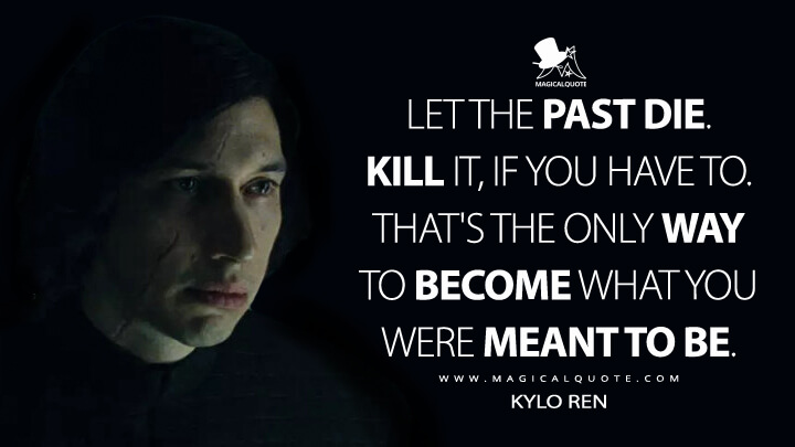 Let the past die. Kill it, if you have to. That's the only way to become what you were meant to be. - Kylo Ren (Star Wars: The Last Jedi Quotes)