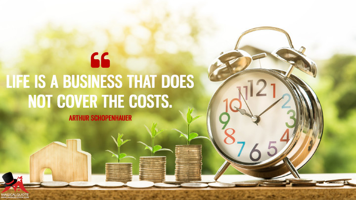 Life is a business that does not cover the costs. - Arthur Schopenhauer (Life Quotes)