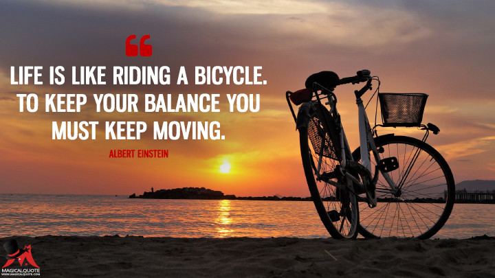 Life is like riding a bicycle. To keep your balance you must keep moving. - Albert Einstein (Life Quotes)