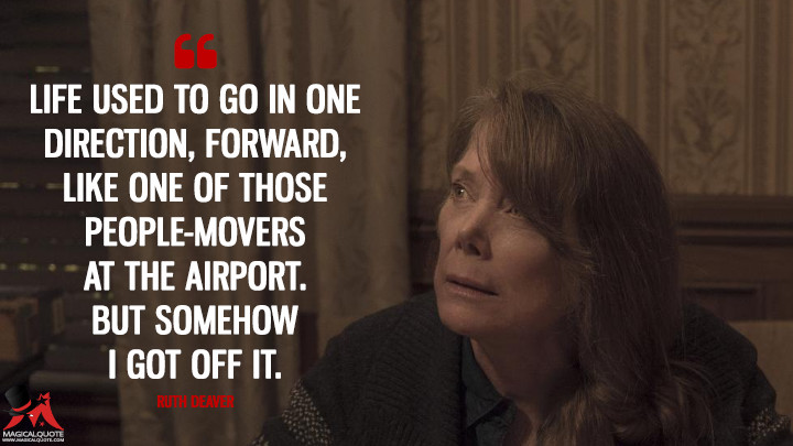 Life used to go in one direction, forward, like one of those people-movers at the airport. But somehow I got off it. - Ruth Deaver (Castle Rock Quotes)