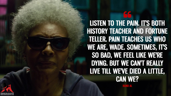 Listen to the pain. It's both history teacher and fortune teller. Pain teaches us who we are, Wade. Sometimes, it's so bad, we feel like we're dying. But we can't really live till we've died a little, can we? - Blind Al (Deadpool 2 Quotes)