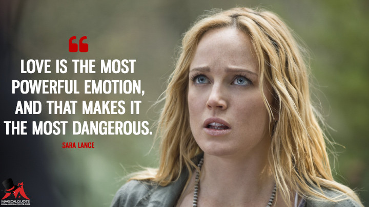 Love is the most powerful emotion, and that makes it the most dangerous. - Sara Lance (Arrow Quotes)