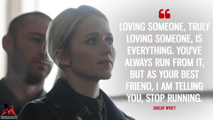 Loving someone, truly loving someone, is everything. You've always run from it, but as your best friend, I am telling you, stop running. - Shelby Wyatt (Quantico Quotes)