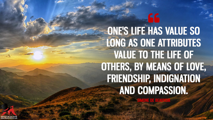One's life has value so long as one attributes value to the life of others, by means of love, friendship, indignation and compassion. - Simone de Beauvoir (Life Quotes)