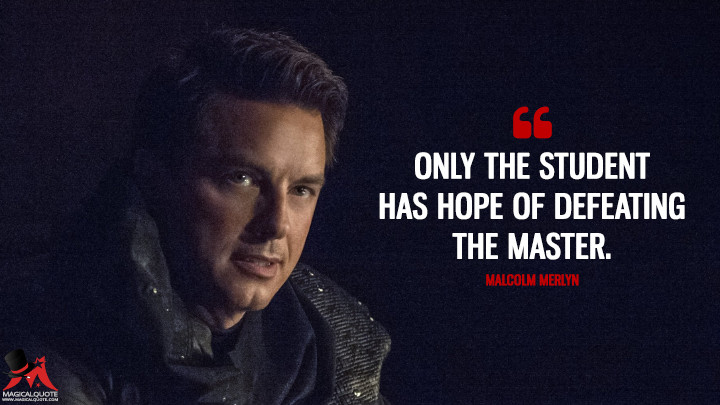 Only the student has hope of defeating the master. - Malcolm Merlyn (Arrow Quotes)