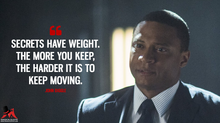 Secrets have weight. The more you keep, the harder it is to keep moving. - John Diggle (Arrow Quotes)