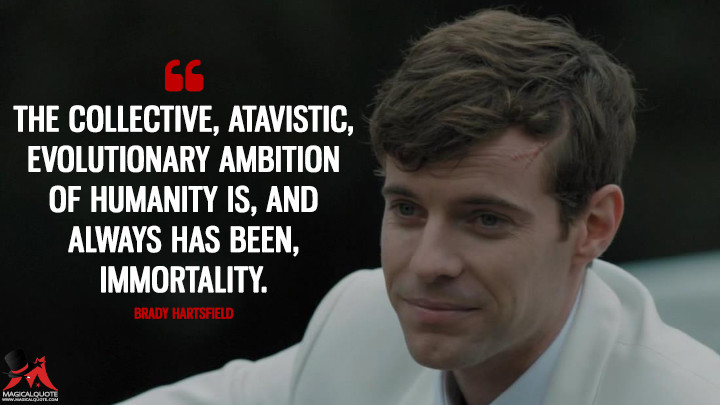 The collective, atavistic, evolutionary ambition of humanity is, and always has been, immortality. - Brady Hartsfield (Mr. Mercedes Quotes)