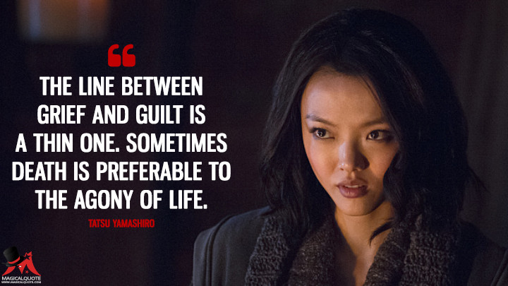 The line between grief and guilt is a thin one. Sometimes death is preferable to the agony of life. - Tatsu Yamashiro (Arrow Quotes)