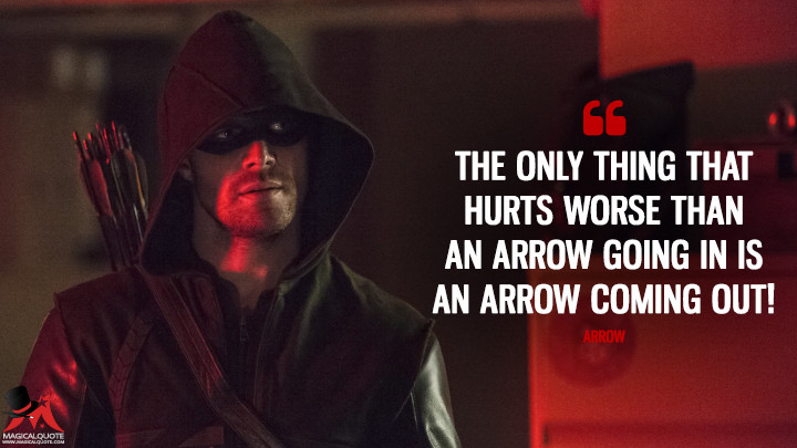 The only thing that hurts worse than an arrow going in is an arrow coming out! - Arrow (Arrow Quotes)