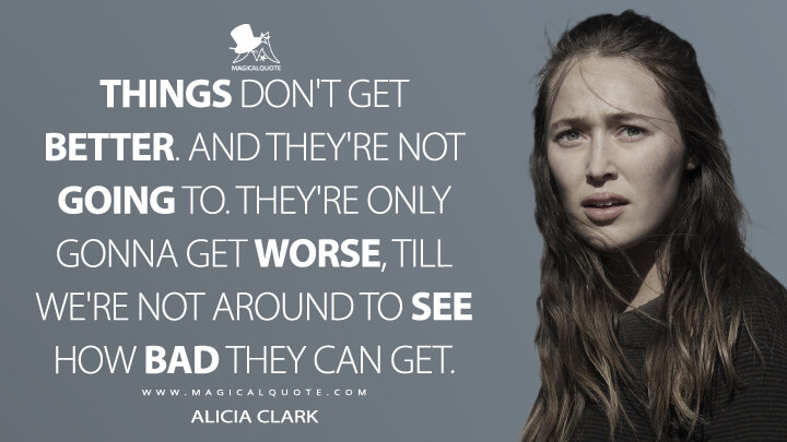 Things don't get better. And they're not going to. They're only gonna get worse, till we're not around to see how bad they can get. - Alicia Clark (Fear the Walking Dead Quotes)