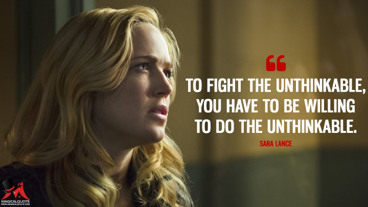 To fight the unthinkable, you have to be willing to do the unthinkable. - Sara Lance (Arrow Quotes)