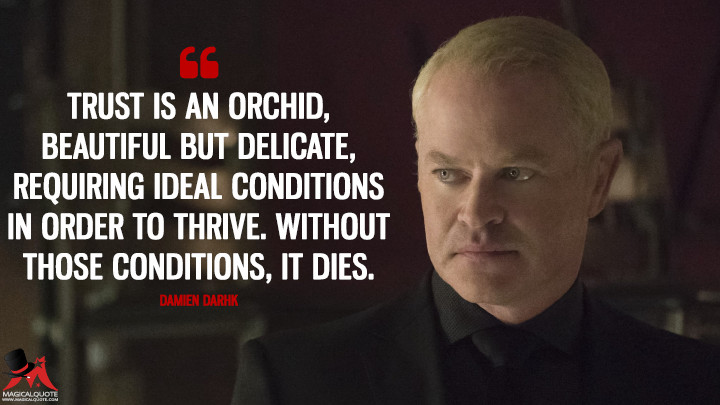 Trust is an orchid, beautiful but delicate, requiring ideal conditions in order to thrive. Without those conditions, it dies. - Damien Darhk (Arrow Quotes)
