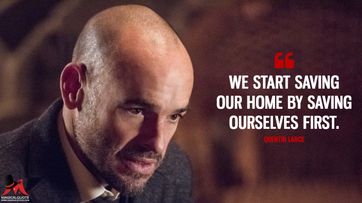 We start saving our home by saving ourselves first. - Quentin Lance (Arrow Quotes)