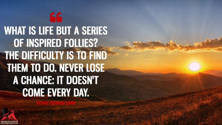 What is life but a series of inspired follies? The difficulty is to find them to do. Never lose a chance: it doesn't come every day. - George Bernard Shaw (Life Quotes)