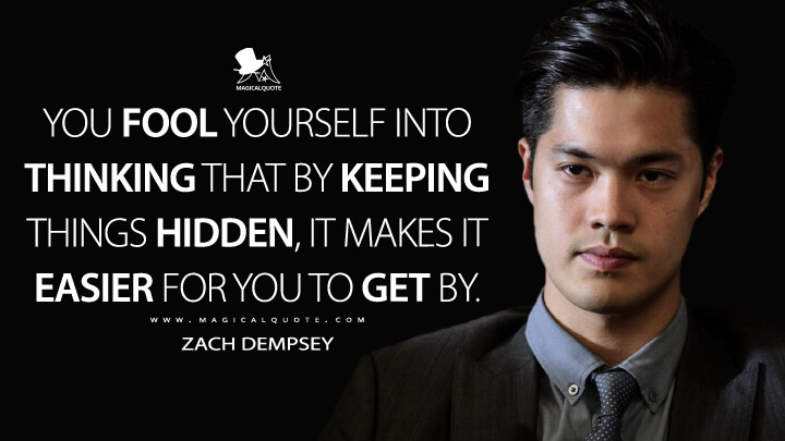 You fool yourself into thinking that by keeping things hidden, it makes it easier for you to get by. - Zach Dempsey (13 Reasons Why Quotes)