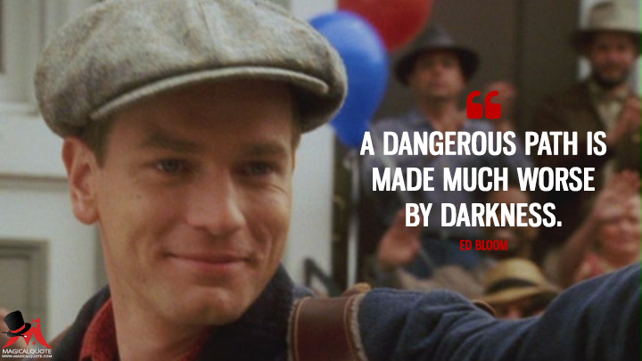 A dangerous path is made much worse by darkness. - Ed Bloom (Big Fish Quotes)