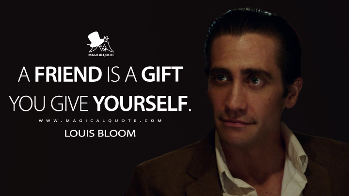A friend is a gift you give yourself. - Louis Bloom (Nightcrawler Quotes)