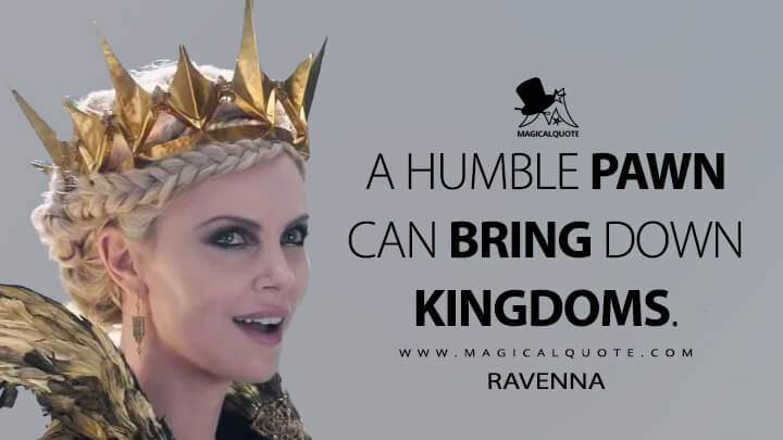 A humble pawn can bring down kingdoms. - Ravenna (The Huntsman: Winter's War Quotes)
