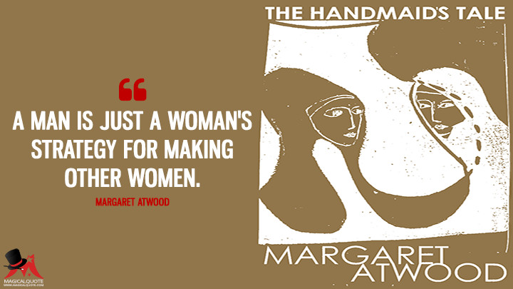A man is just a woman's strategy for making other women. - Margaret Atwood (The Handmaid's Tale Quotes)