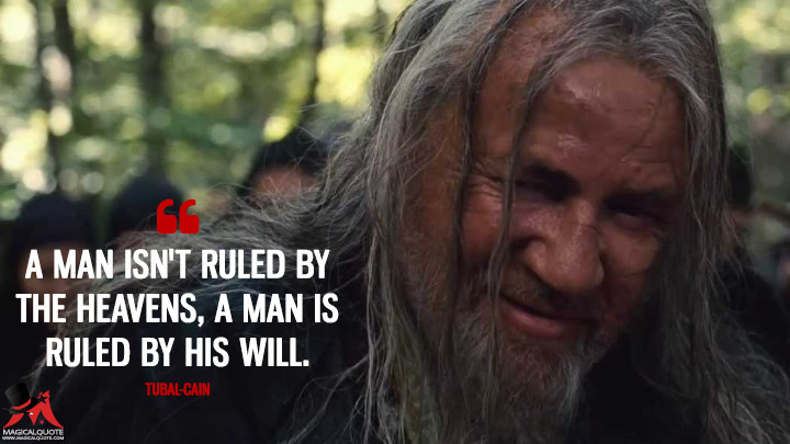 A man isn't ruled by the heavens, a man is ruled by his will. - Tubal-cain (Noah Quotes)