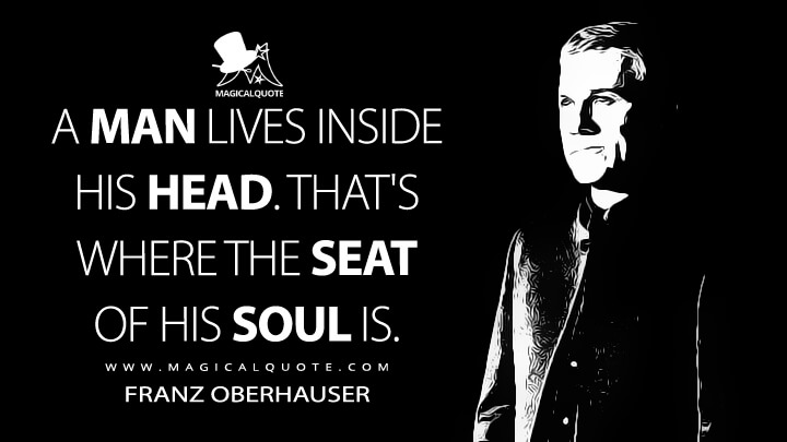A man lives inside his head. That's where the seat of his soul is. - Franz Oberhauser (Spectre Quotes)