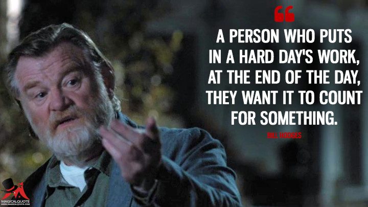 A person who puts in a hard day's work, at the end of the day, they want it to count for something. - Bill Hodges (Mr. Mercedes Quotes)