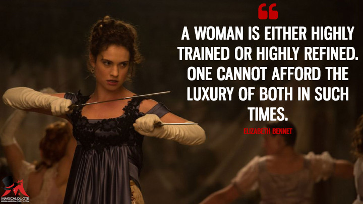 A woman is either highly trained or highly refined. One cannot afford the luxury of both in such times. - Elizabeth Bennet (Pride and Prejudice and Zombies Quotes)