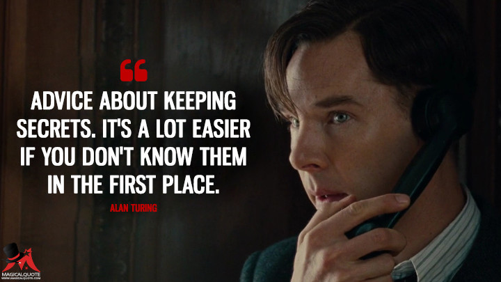 Advice about keeping secrets. It's a lot easier if you don't know them in the first place. - Alan Turing (The Imitation Game Quotes)