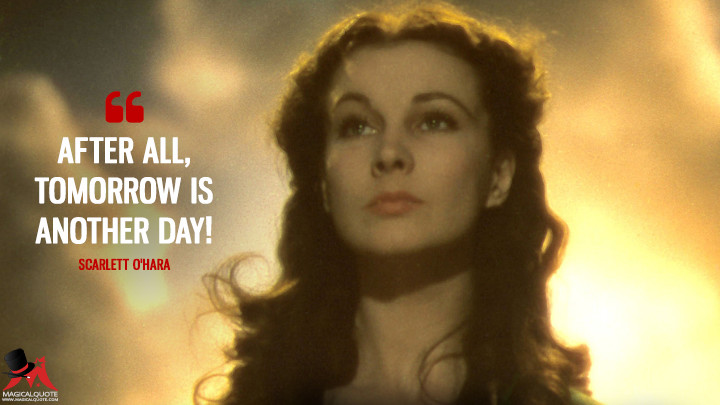 After all, tomorrow is another day! - Scarlett O'Hara (Gone with the Wind Quotes)