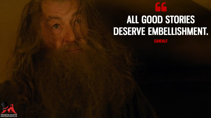 All good stories deserve embellishment. - Gandalf (The Hobbit: An Unexpected Journey Quotes)