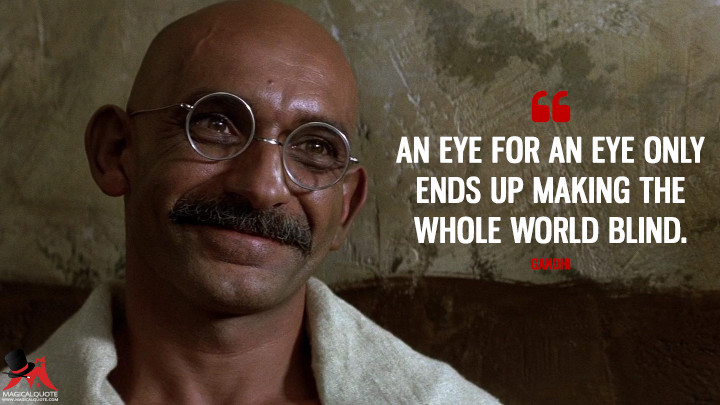 An eye for an eye only ends up making the whole world blind. - Gandhi (Gandhi Quotes)