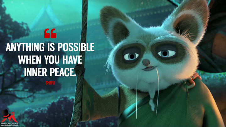 Anything is possible when you have inner peace. - Shifu (Kung Fu Panda 2 Quotes)