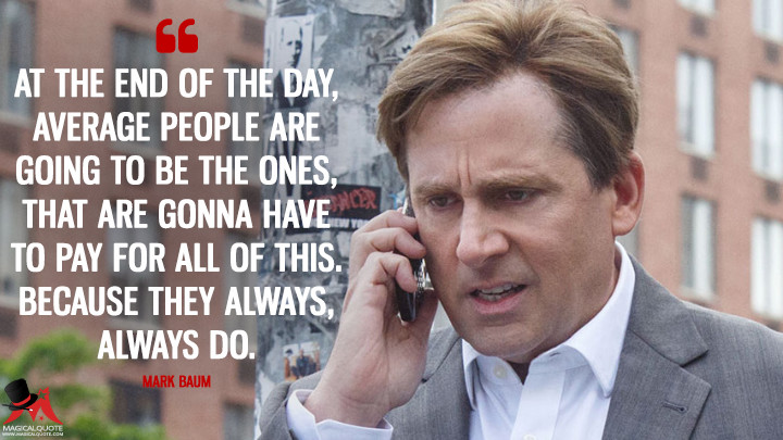 At the end of the day, average people are going to be the ones, that are gonna have to pay for all of this. Because they always, always do. - Mark Baum (The Big Short Quotes)