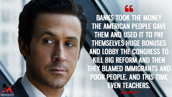 Banks took the money the American people gave them and used it to pay themselves huge bonuses and lobby the congress to kill big reform and then they blamed immigrants and poor people. And this time even teachers. - Jared Vennett (The Big Short Quotes)