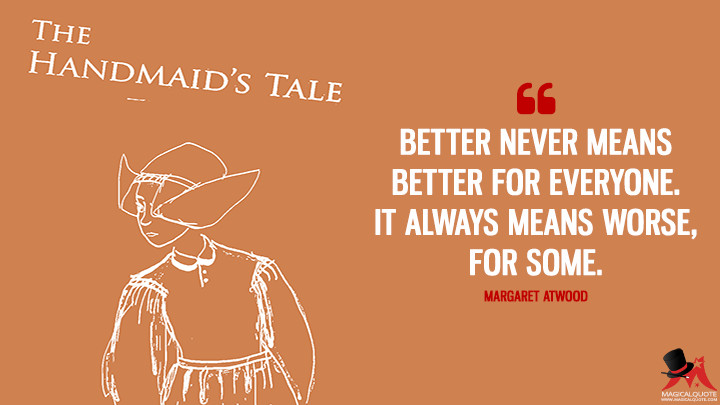 Better never means better for everyone. It always means worse, for some. - Margaret Atwood (The Handmaid's Tale Quotes)