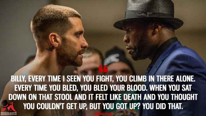 Billy, every time I seen you fight, you climb in there alone. Every time you bled, you bled your blood. When you sat down on that stool and it felt like death and you thought you couldn't get up, but you got up? You did that. - Jordan Mains (Southpaw Quotes)