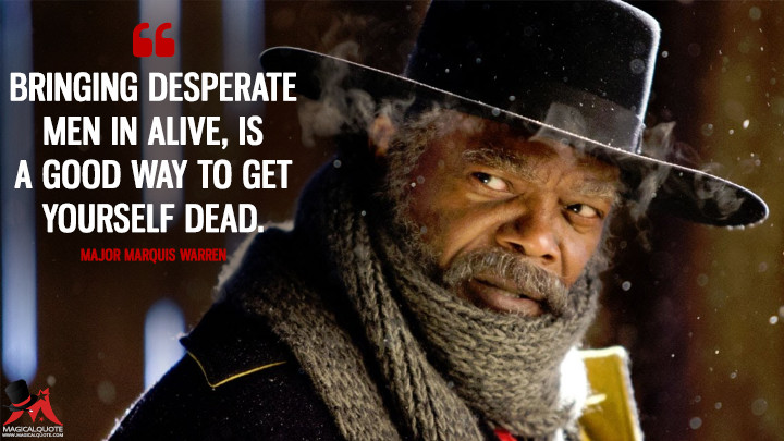 Bringing desperate men in alive, is a good way to get yourself dead. - Major Marquis Warren (The Hateful Eight Quotes)