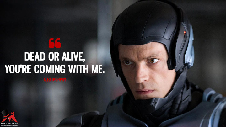 Dead or alive, you're coming with me. - Alex Murphy (RoboCop Quotes)